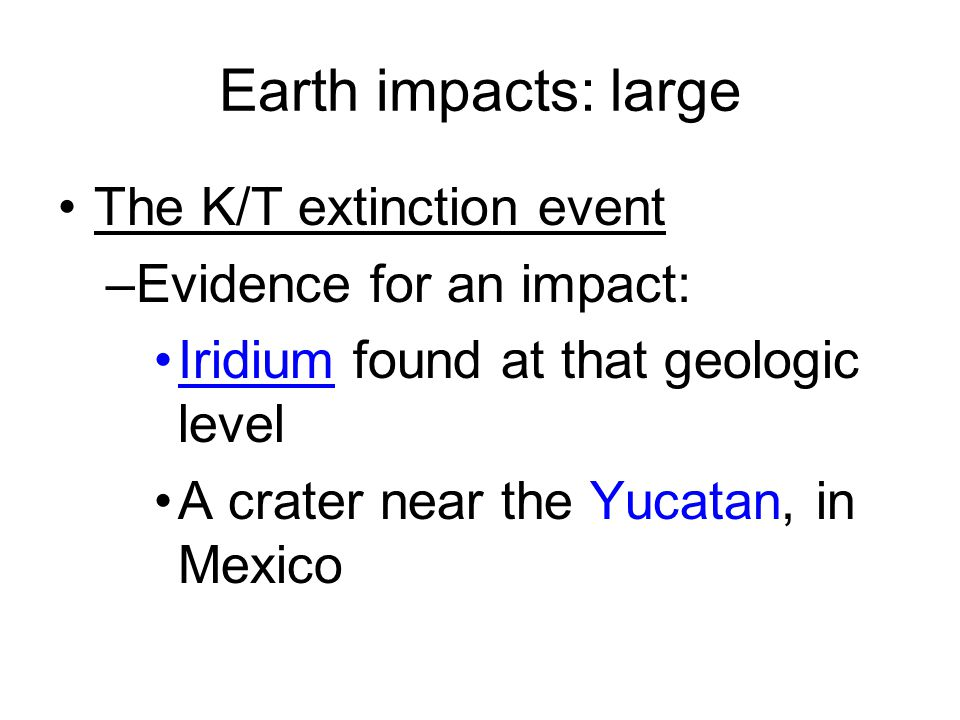 Earth impacts: large The K/T extinction event –Evidence for an impact: Iridium found at that geologic level A crater near the Yucatan, in Mexico