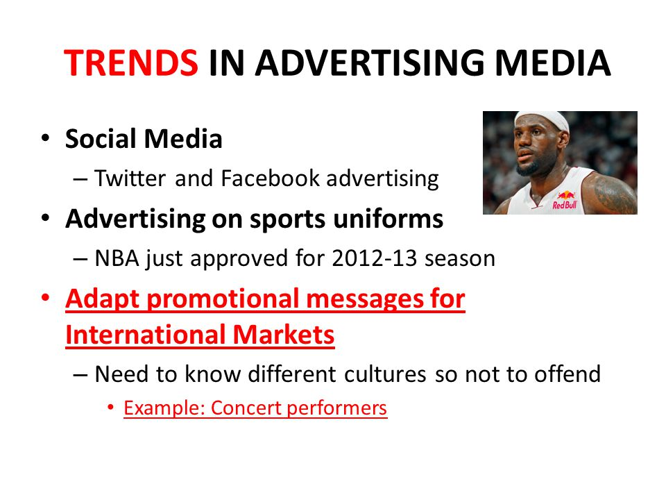 TRENDS IN ADVERTISING MEDIA Social Media – Twitter and Facebook advertising Advertising on sports uniforms – NBA just approved for season Adapt promotional messages for International Markets – Need to know different cultures so not to offend Example: Concert performers