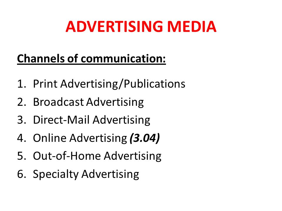 ADVERTISING MEDIA Channels of communication: 1.Print Advertising/Publications 2.Broadcast Advertising 3.Direct-Mail Advertising 4.Online Advertising (3.04) 5.Out-of-Home Advertising 6.Specialty Advertising