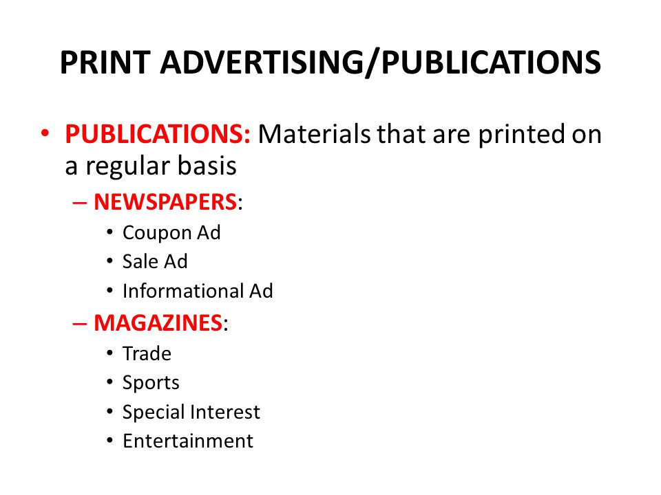 PRINT ADVERTISING/PUBLICATIONS PUBLICATIONS: Materials that are printed on a regular basis – NEWSPAPERS: Coupon Ad Sale Ad Informational Ad – MAGAZINES: Trade Sports Special Interest Entertainment