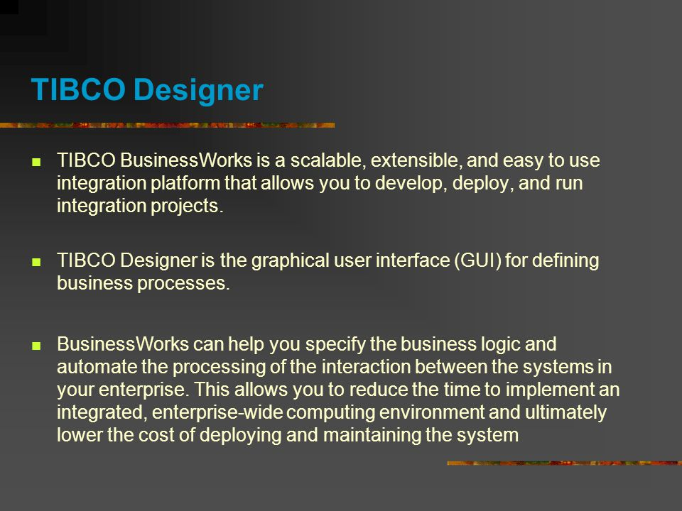 TIBCO Designer TIBCO BusinessWorks is a scalable, extensible