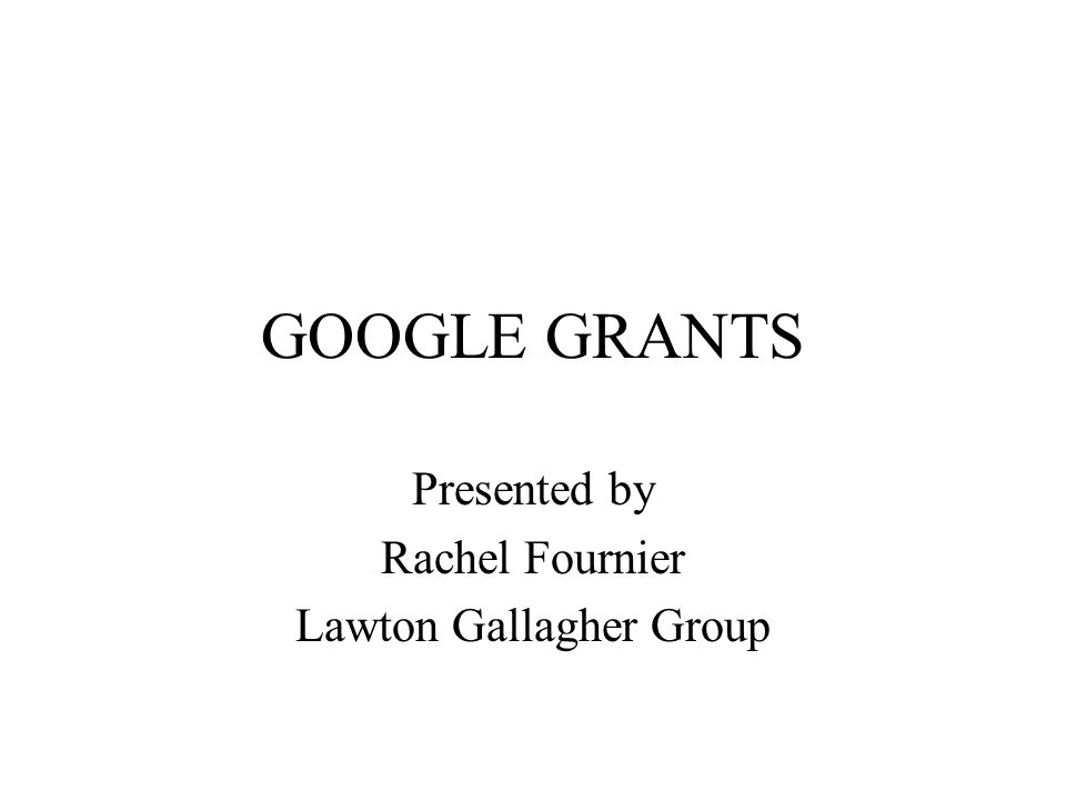GOOGLE GRANTS Presented by Rachel Fournier Lawton Gallagher Group