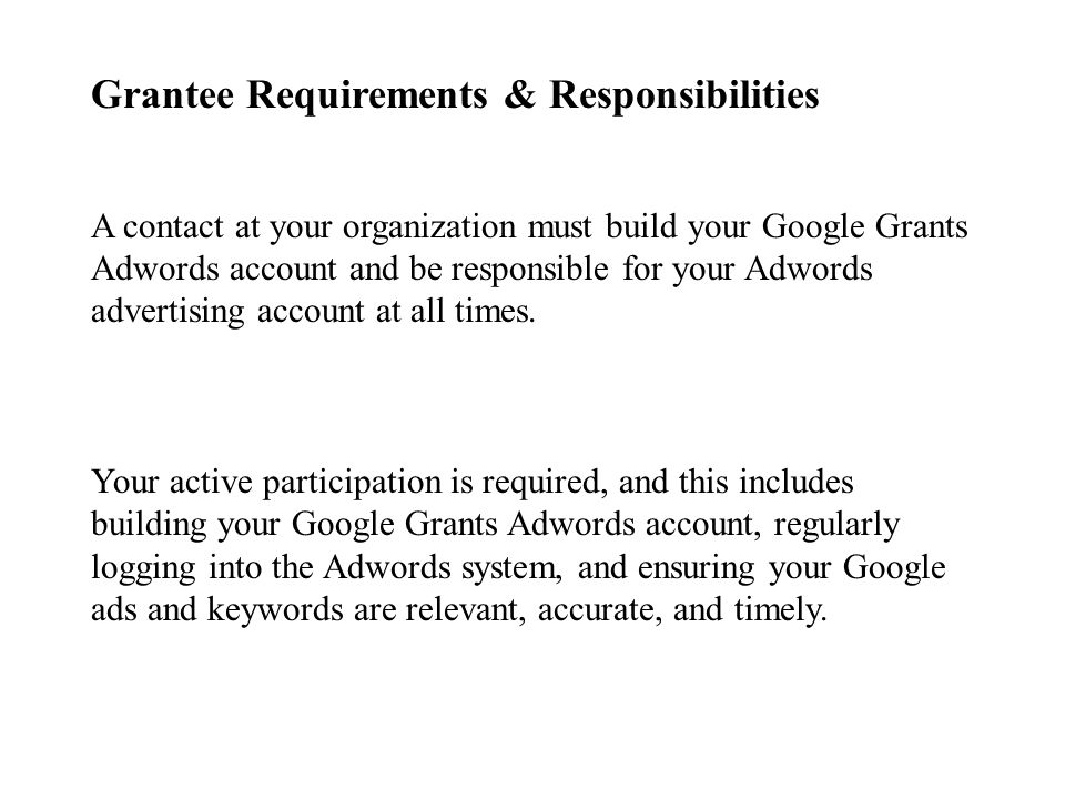 Grantee Requirements & Responsibilities A contact at your organization must build your Google Grants Adwords account and be responsible for your Adwords advertising account at all times.