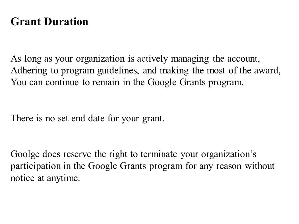Grant Duration As long as your organization is actively managing the account, Adhering to program guidelines, and making the most of the award, You can continue to remain in the Google Grants program.