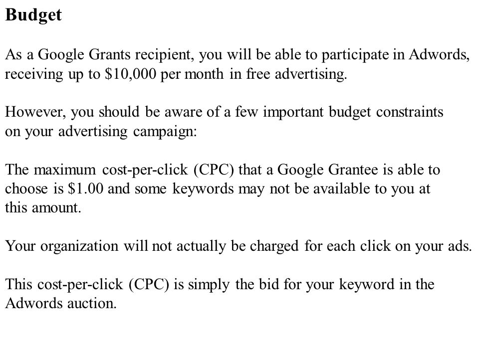 Budget As a Google Grants recipient, you will be able to participate in Adwords, receiving up to $10,000 per month in free advertising.