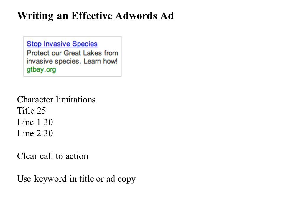 Writing an Effective Adwords Ad Character limitations Title 25 Line 1 30 Line 2 30 Clear call to action Use keyword in title or ad copy
