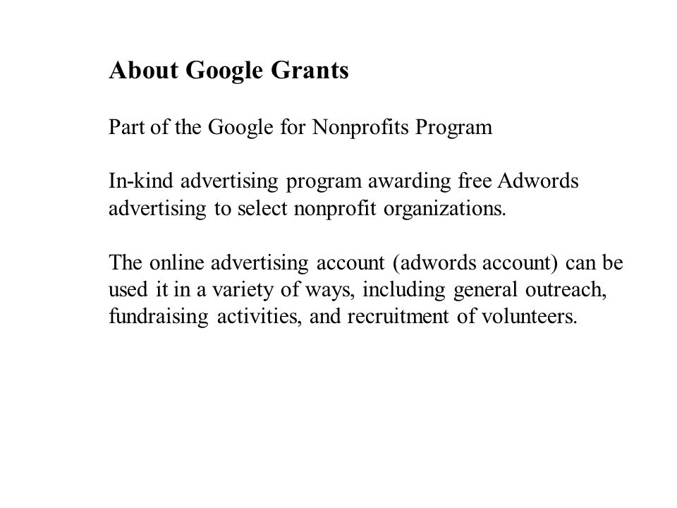 About Google Grants Part of the Google for Nonprofits Program In-kind advertising program awarding free Adwords advertising to select nonprofit organizations.