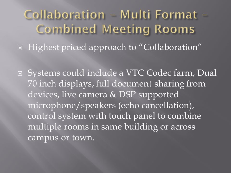  Highest priced approach to Collaboration  Systems could include a VTC Codec farm, Dual 70 inch displays, full document sharing from devices, live camera & DSP supported microphone/speakers (echo cancellation), control system with touch panel to combine multiple rooms in same building or across campus or town.