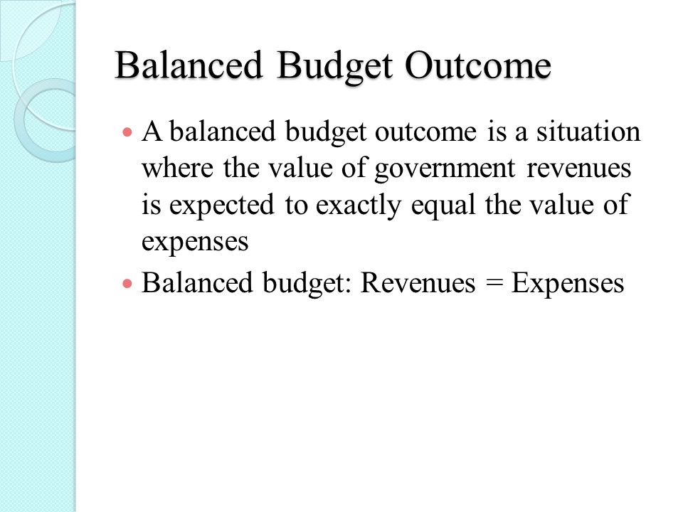 Balanced Budget Outcome A balanced budget outcome is a situation where the value of government revenues is expected to exactly equal the value of expenses Balanced budget: Revenues = Expenses