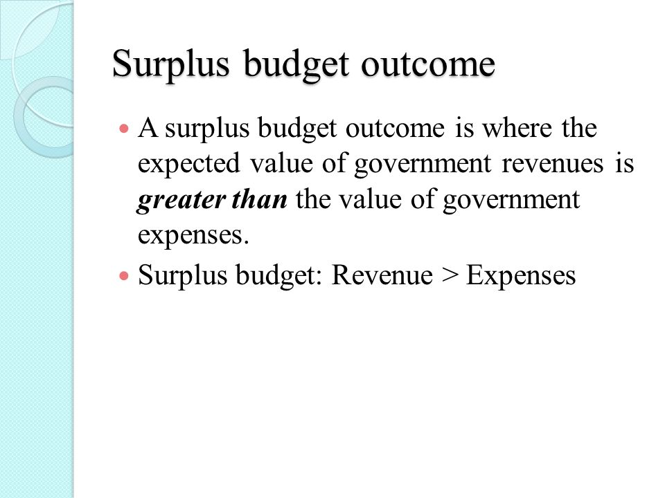 Surplus budget outcome A surplus budget outcome is where the expected value of government revenues is greater than the value of government expenses.