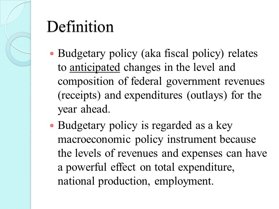 Definition Budgetary policy (aka fiscal policy) relates to anticipated changes in the level and composition of federal government revenues (receipts) and expenditures (outlays) for the year ahead.