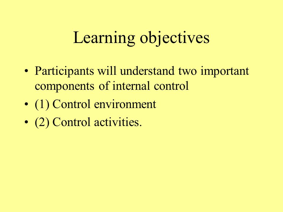 Learning objectives Participants will understand two important components of internal control (1) Control environment (2) Control activities.