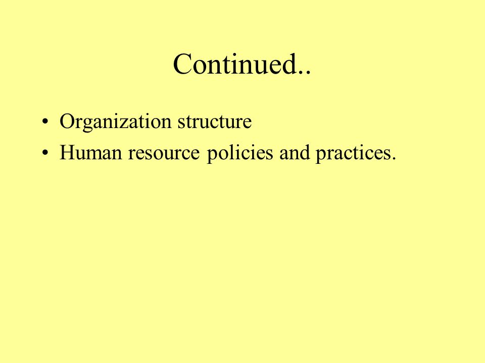 Continued.. Organization structure Human resource policies and practices.
