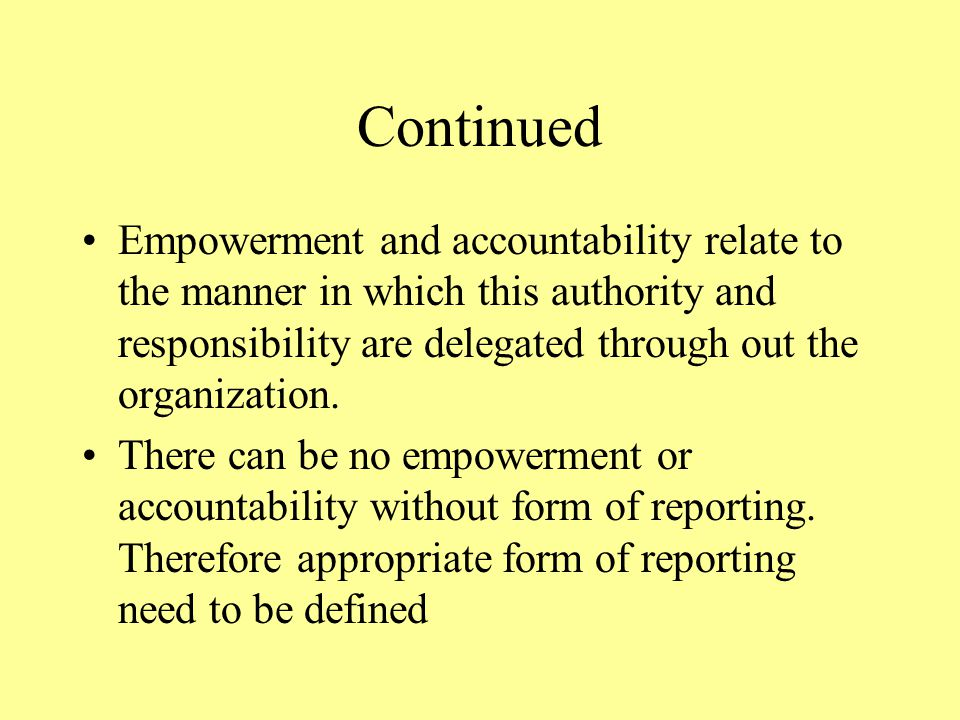 Continued Empowerment and accountability relate to the manner in which this authority and responsibility are delegated through out the organization.