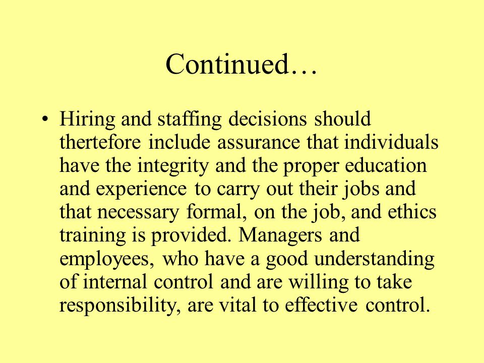 Continued… Hiring and staffing decisions should thertefore include assurance that individuals have the integrity and the proper education and experience to carry out their jobs and that necessary formal, on the job, and ethics training is provided.