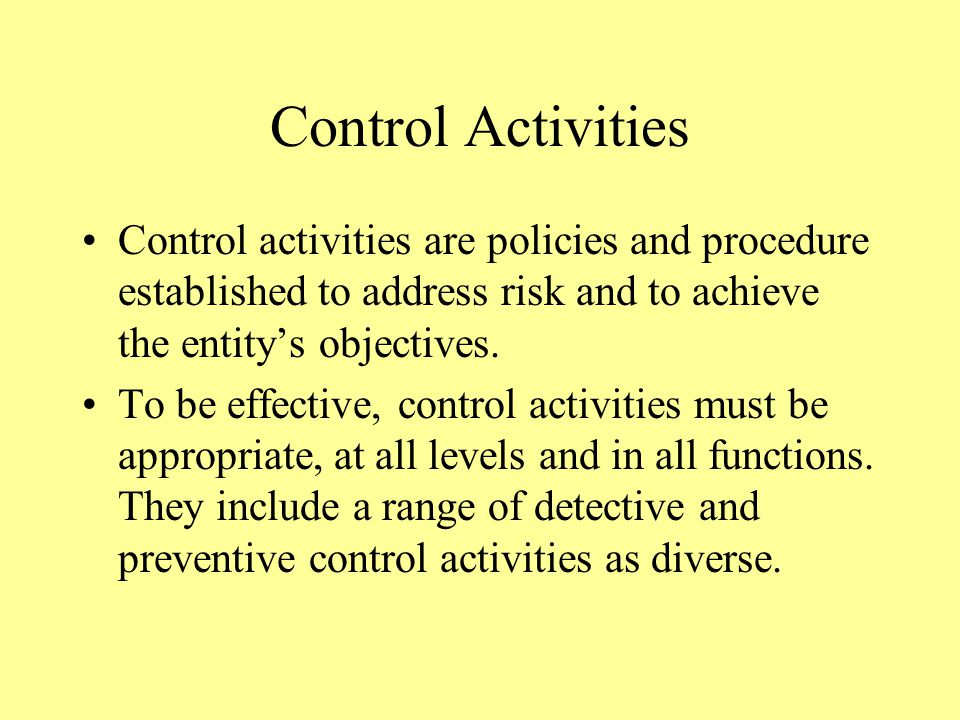Control Activities Control activities are policies and procedure established to address risk and to achieve the entity's objectives.