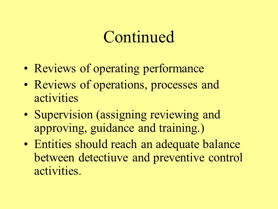 Continued Reviews of operating performance Reviews of operations, processes and activities Supervision (assigning reviewing and approving, guidance and training.) Entities should reach an adequate balance between detectiuve and preventive control activities.