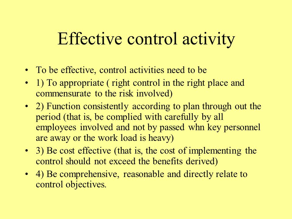 Effective control activity To be effective, control activities need to be 1) To appropriate ( right control in the right place and commensurate to the risk involved) 2) Function consistently according to plan through out the period (that is, be complied with carefully by all employees involved and not by passed whn key personnel are away or the work load is heavy) 3) Be cost effective (that is, the cost of implementing the control should not exceed the benefits derived) 4) Be comprehensive, reasonable and directly relate to control objectives.