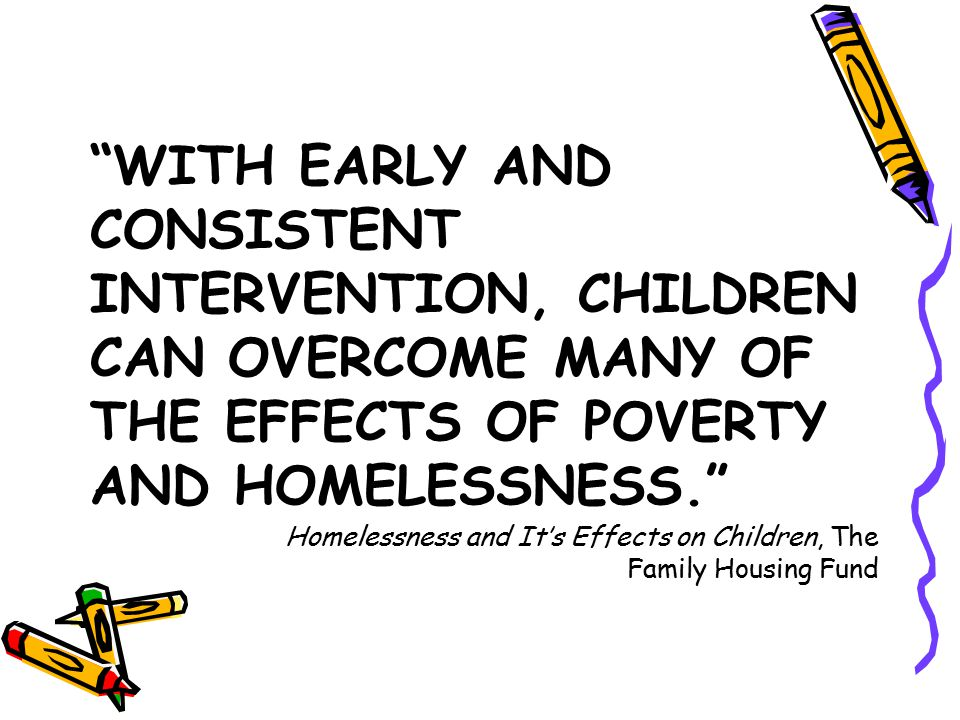 WITH EARLY AND CONSISTENT INTERVENTION, CHILDREN CAN OVERCOME MANY OF THE EFFECTS OF POVERTY AND HOMELESSNESS. Homelessness and It's Effects on Children, The Family Housing Fund