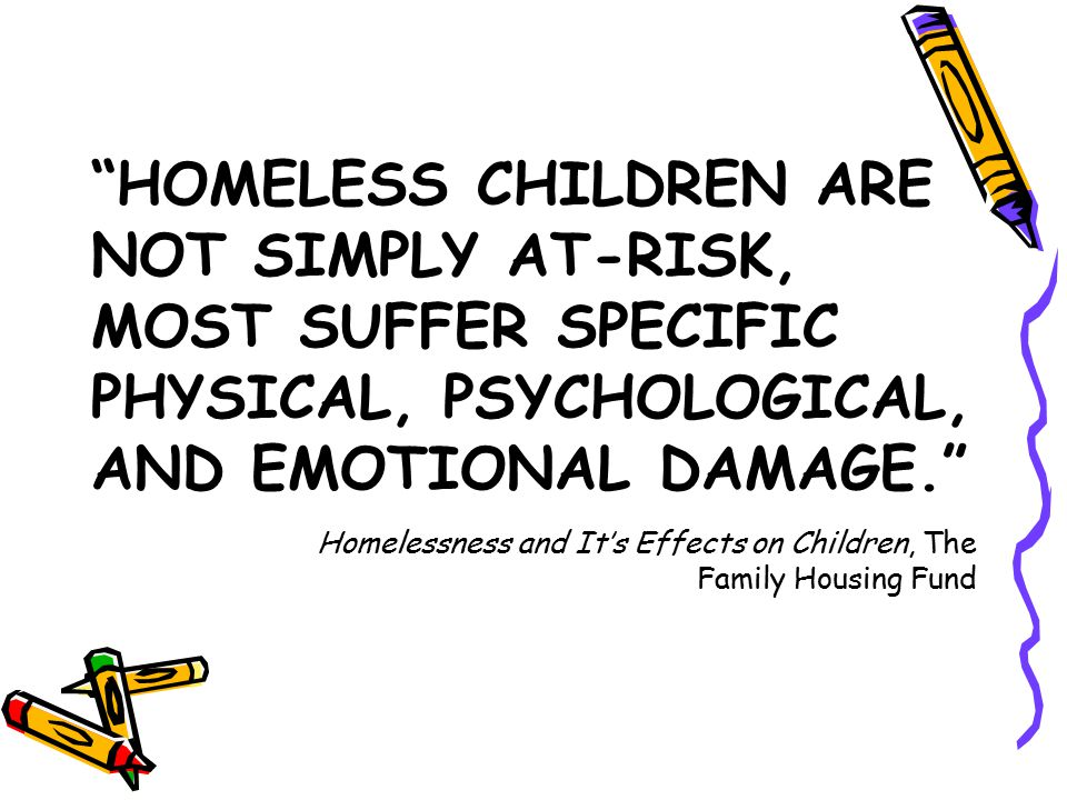 HOMELESS CHILDREN ARE NOT SIMPLY AT-RISK, MOST SUFFER SPECIFIC PHYSICAL, PSYCHOLOGICAL, AND EMOTIONAL DAMAGE. Homelessness and It's Effects on Children, The Family Housing Fund
