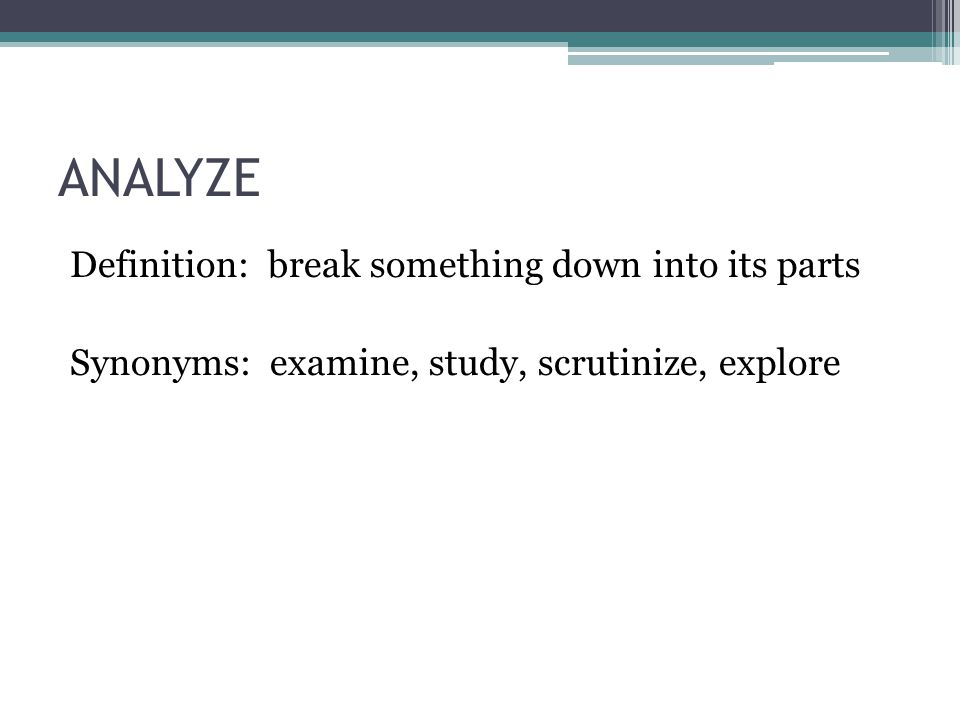 ANALYZE Definition: break something down into its parts Synonyms: examine, study, scrutinize, explore