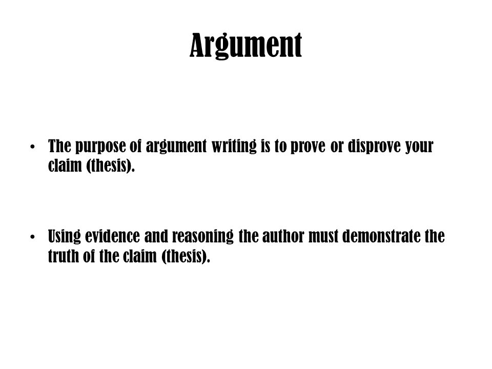 Argument The purpose of argument writing is to prove or disprove your claim (thesis).
