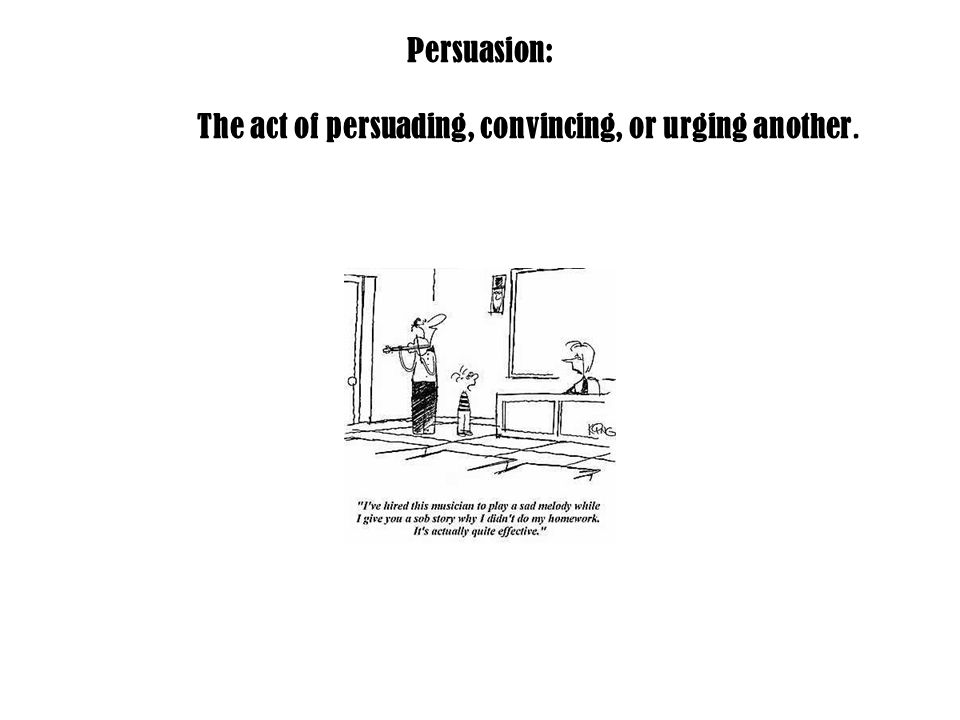 Persuasion: The act of persuading, convincing, or urging another.