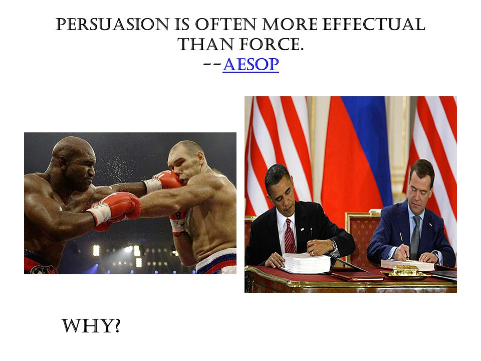 Persuasion is often more effectual than force. --AesopAesop WHY