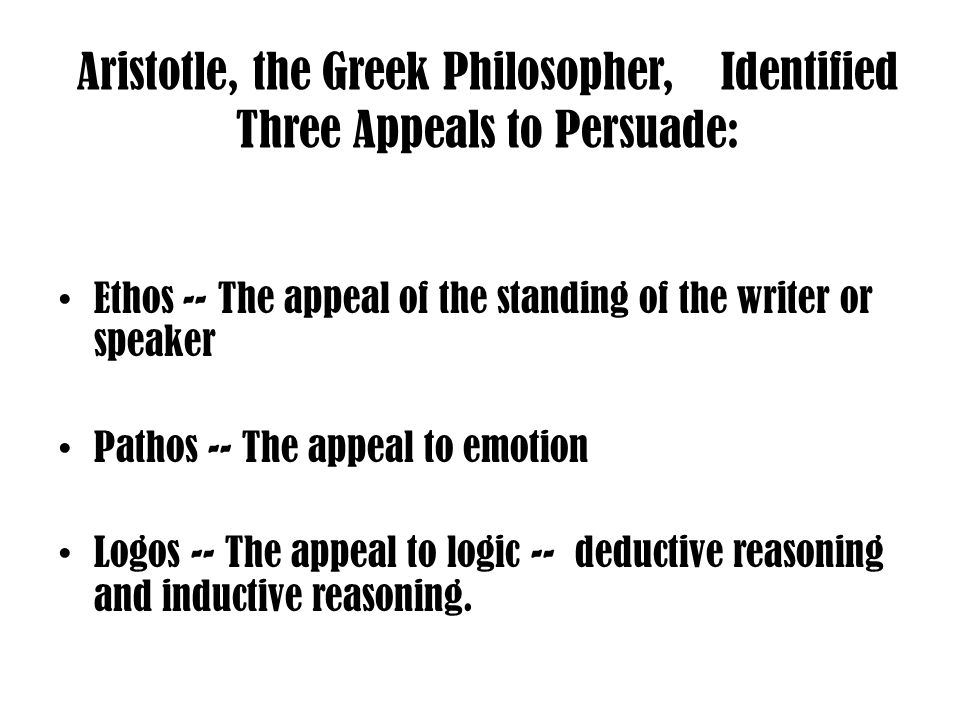 Aristotle, the Greek Philosopher, Identified Three Appeals to Persuade: Ethos -- The appeal of the standing of the writer or speaker Pathos -- The appeal to emotion Logos -- The appeal to logic -- deductive reasoning and inductive reasoning.