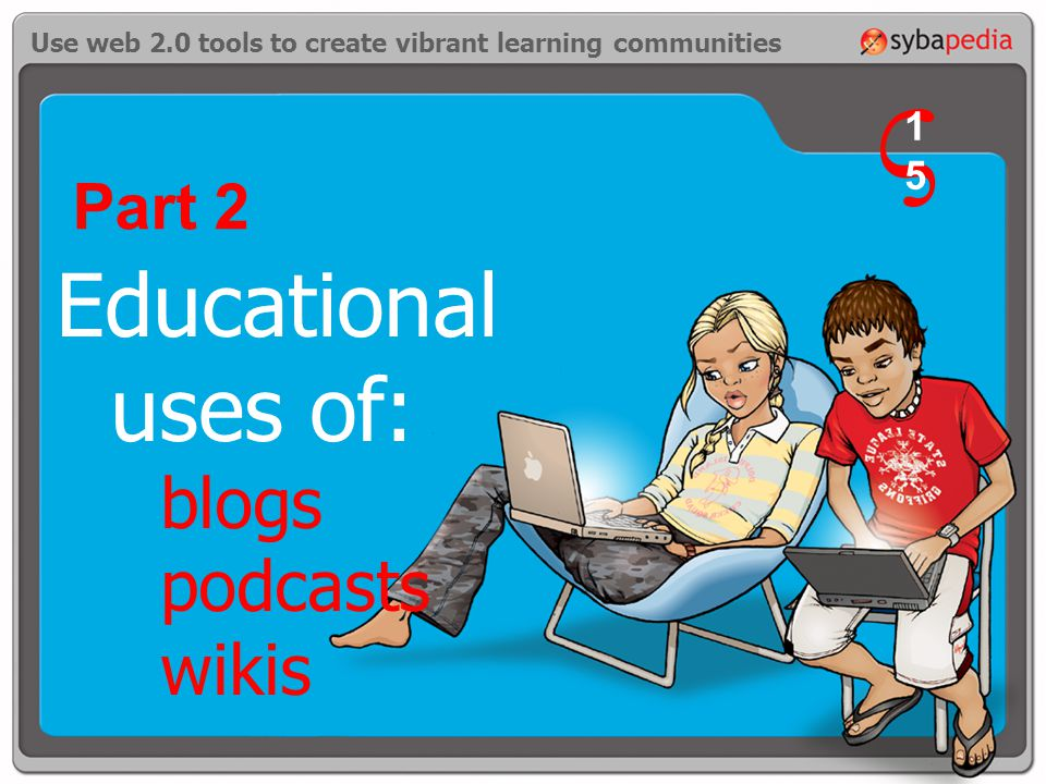 Use web 2.0 tools to create vibrant learning communities Educational uses of: blogs podcasts wikis Part 2 V 1515