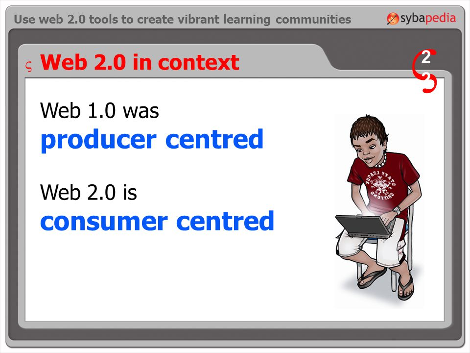 Web 1.0 was producer centred Web 2.0 is consumer centred Use web 2.0 tools to create vibrant learning communities Web 2.0 in context V 2 V