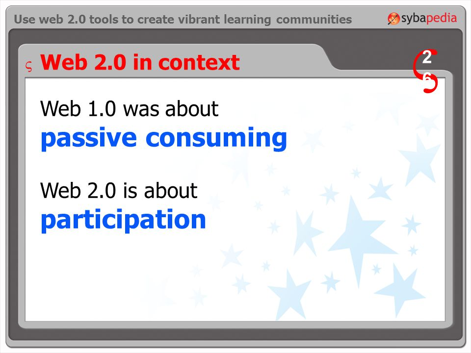 Web 1.0 was about passive consuming Web 2.0 is about participation Use web 2.0 tools to create vibrant learning communities V 2626 V