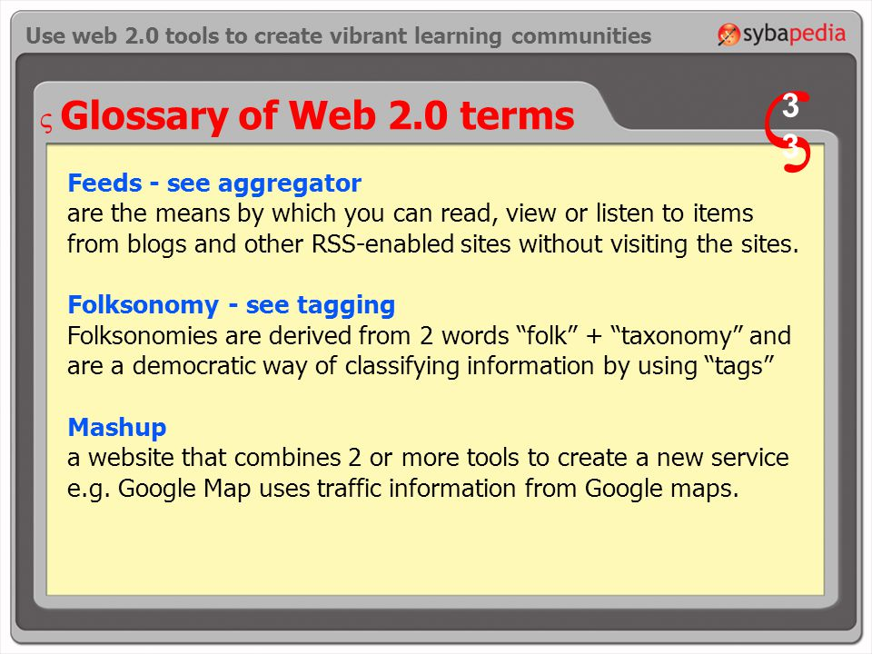 Glossary of Web 2.0 terms Feeds - see aggregator are the means by which you can read, view or listen to items from blogs and other RSS-enabled sites without visiting the sites.
