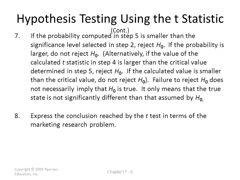 Hypothesis Testing Using the t Statistic (Cont.) 7.If the probability computed in step 5 is smaller than the significance level selected in step 2, reject H 0.