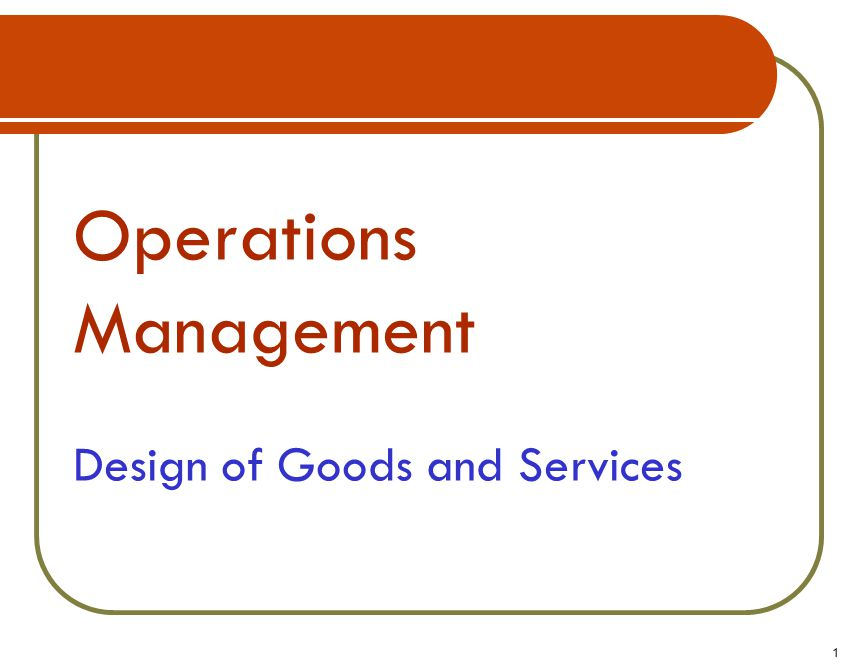 Operations Management Design of Goods and Services 1
