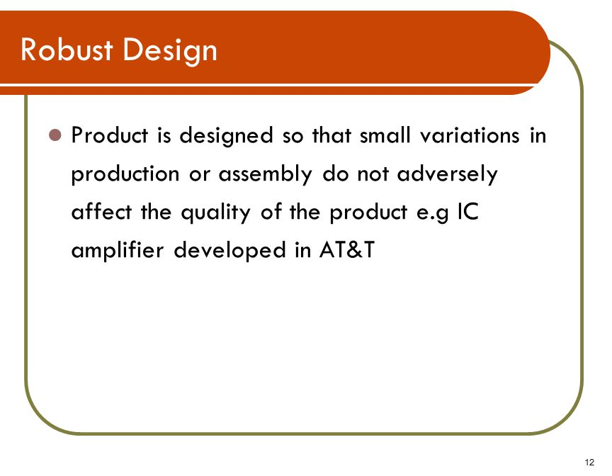 12 Robust Design Product is designed so that small variations in production or assembly do not adversely affect the quality of the product e.g IC amplifier developed in AT&T