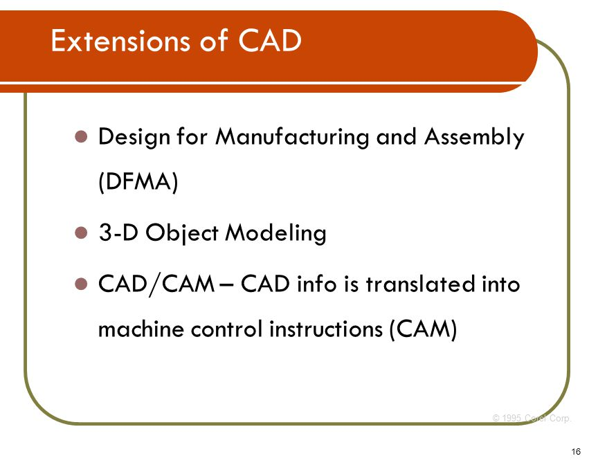 16 Design for Manufacturing and Assembly (DFMA) 3-D Object Modeling CAD/CAM – CAD info is translated into machine control instructions (CAM) © 1995 Corel Corp.