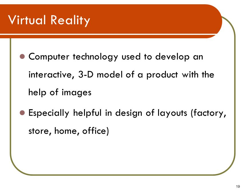 19 Virtual Reality Computer technology used to develop an interactive, 3-D model of a product with the help of images Especially helpful in design of layouts (factory, store, home, office)