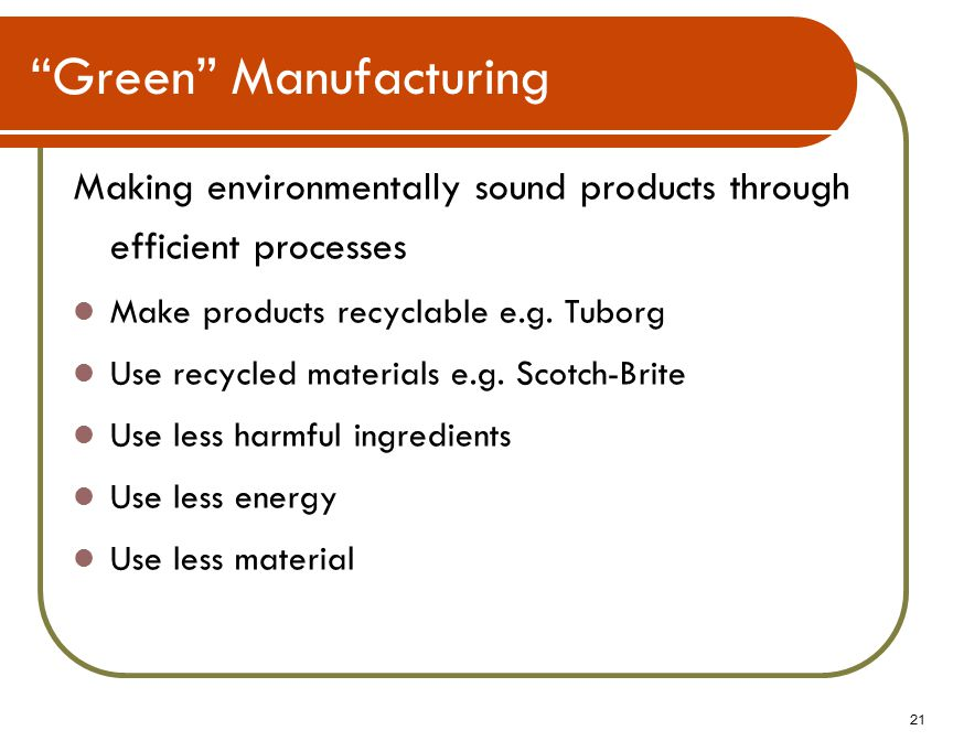 21 Green Manufacturing Making environmentally sound products through efficient processes Make products recyclable e.g.