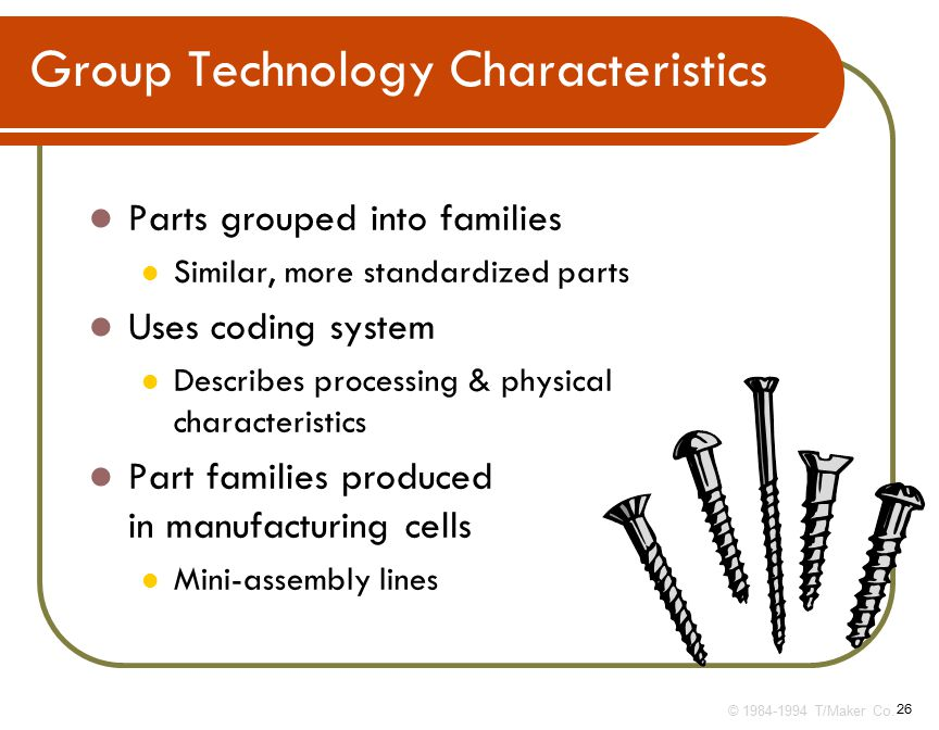 26 Parts grouped into families Similar, more standardized parts Uses coding system Describes processing & physical characteristics Part families produced in manufacturing cells Mini-assembly lines © T/Maker Co.