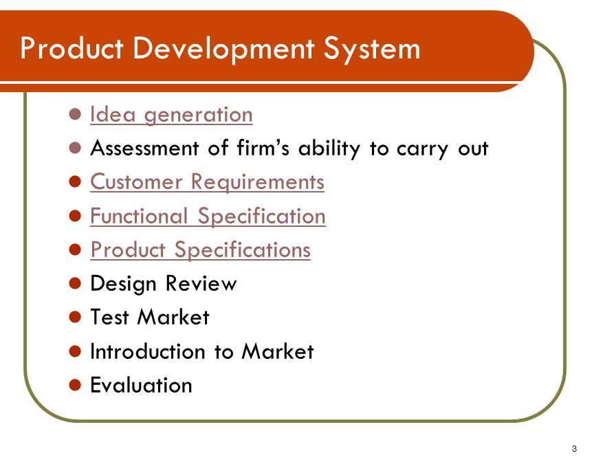Product Development System Idea generation Assessment of firm's ability to carry out Customer Requirements Functional Specification Product Specifications Design Review Test Market Introduction to Market Evaluation 3