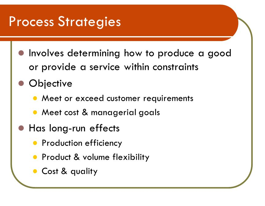 Process Strategies Involves determining how to produce a good or provide a service within constraints Objective Meet or exceed customer requirements Meet cost & managerial goals Has long-run effects Production efficiency Product & volume flexibility Cost & quality