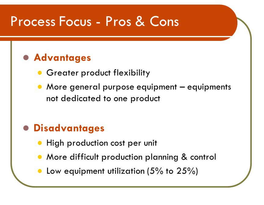 Process Focus - Pros & Cons Advantages Greater product flexibility More general purpose equipment – equipments not dedicated to one product Disadvantages High production cost per unit More difficult production planning & control Low equipment utilization (5% to 25%)