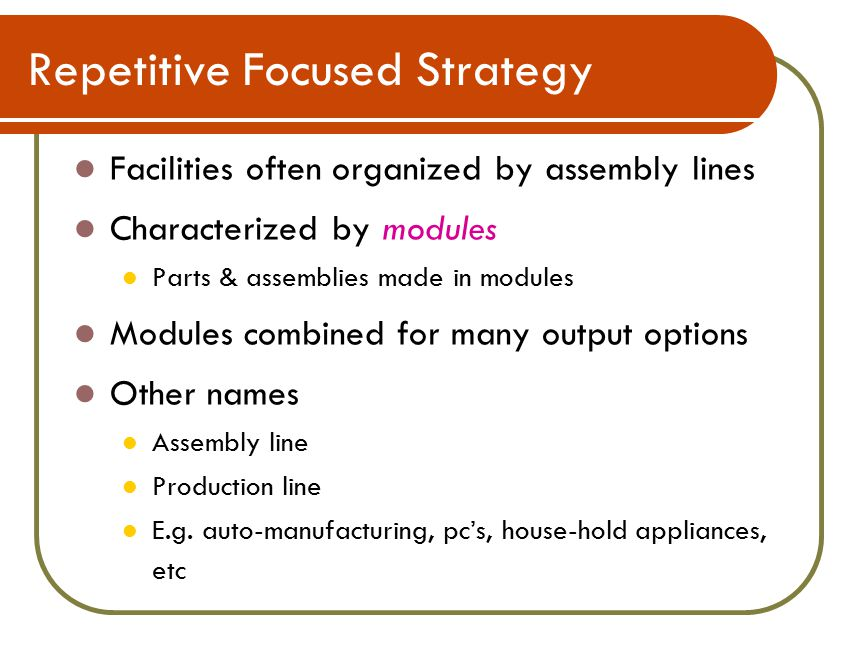 Repetitive Focused Strategy Facilities often organized by assembly lines Characterized by modules Parts & assemblies made in modules Modules combined for many output options Other names Assembly line Production line E.g.
