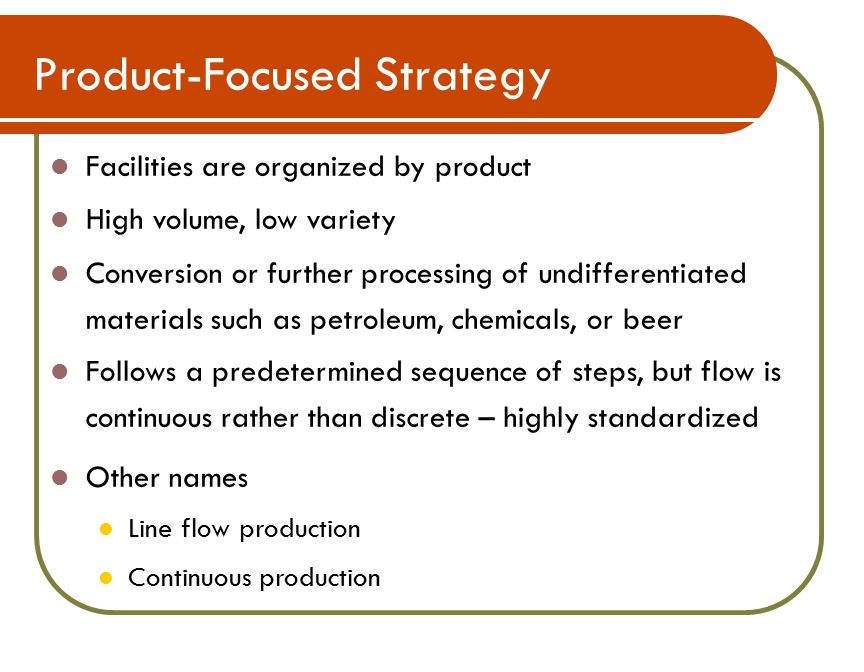 Product-Focused Strategy Facilities are organized by product High volume, low variety Conversion or further processing of undifferentiated materials such as petroleum, chemicals, or beer Follows a predetermined sequence of steps, but flow is continuous rather than discrete – highly standardized Other names Line flow production Continuous production