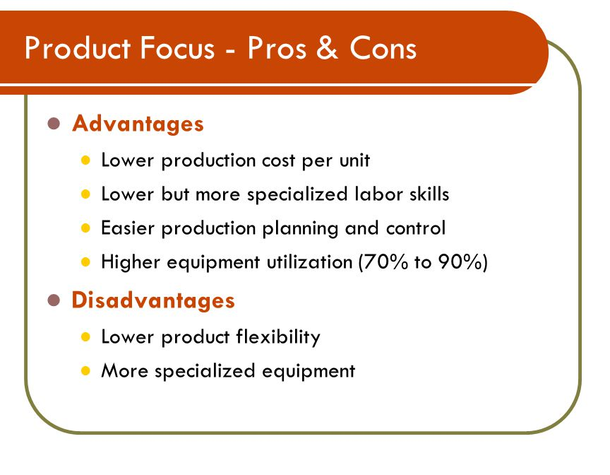 Product Focus - Pros & Cons Advantages Lower production cost per unit Lower but more specialized labor skills Easier production planning and control Higher equipment utilization (70% to 90%) Disadvantages Lower product flexibility More specialized equipment