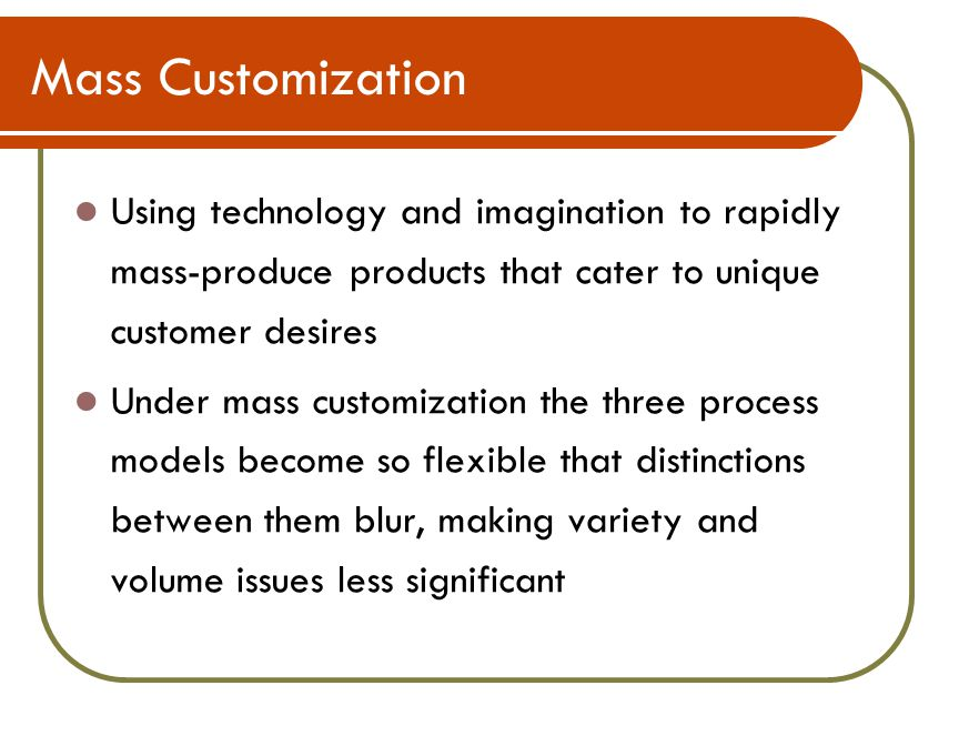 Mass Customization Using technology and imagination to rapidly mass-produce products that cater to unique customer desires Under mass customization the three process models become so flexible that distinctions between them blur, making variety and volume issues less significant