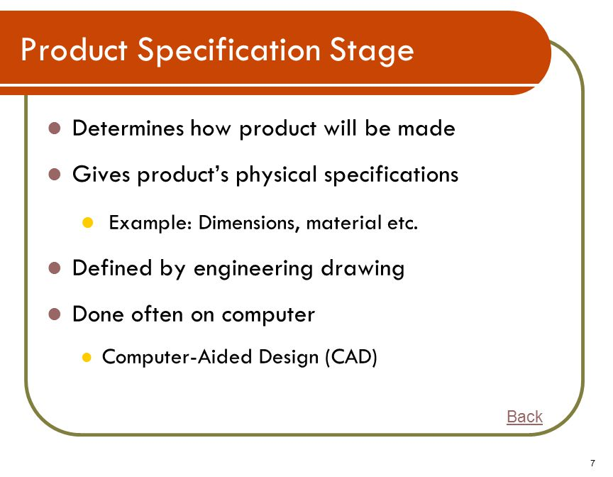 Product Specification Stage Determines how product will be made Gives product's physical specifications Example: Dimensions, material etc.