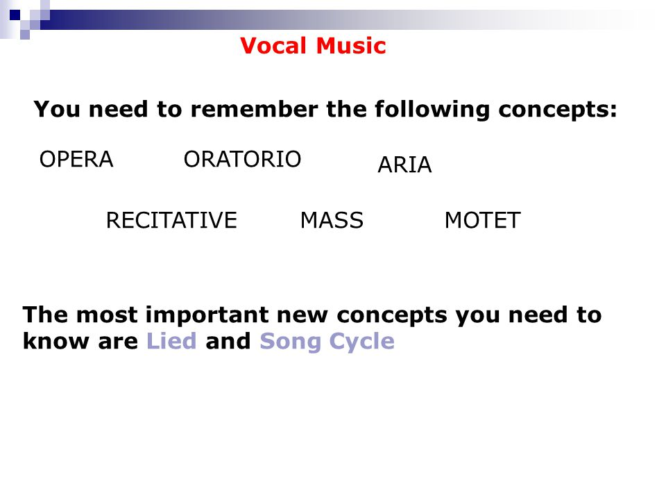 Vocal Music You need to remember the following concepts: OPERAORATORIO ARIA RECITATIVEMASSMOTET The most important new concepts you need to know are Lied and Song Cycle