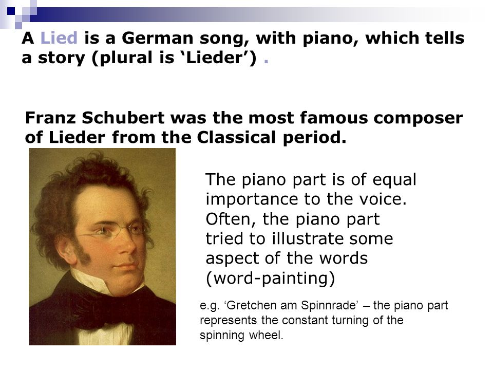 A Lied is a German song, with piano, which tells a story (plural is 'Lieder').